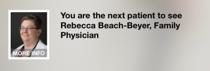 Hold screen featuring the image of a doctor. Text: You are the next patient to see Rebecca Beach-Beyer, Family Physician.